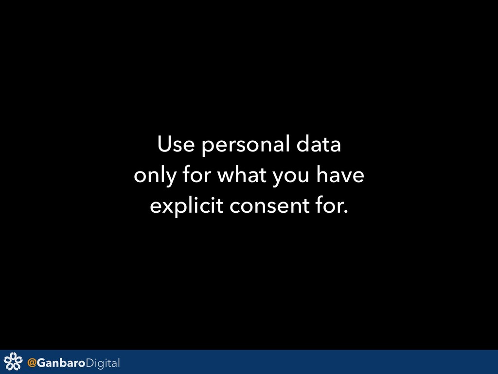 @GanbaroDigital Use personal data only for what...