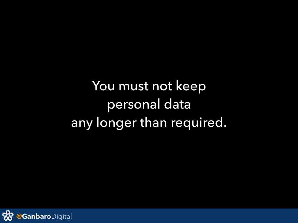 @GanbaroDigital You must not keep personal data...