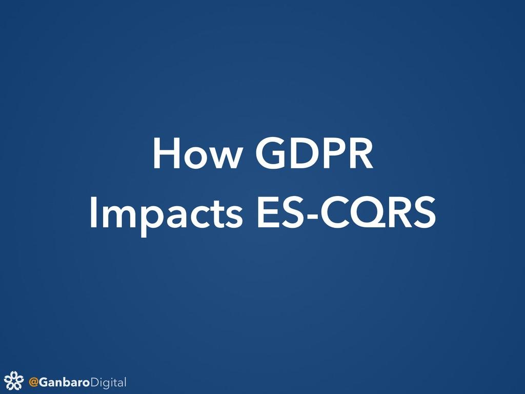 @GanbaroDigital How GDPR Impacts ES-CQRS