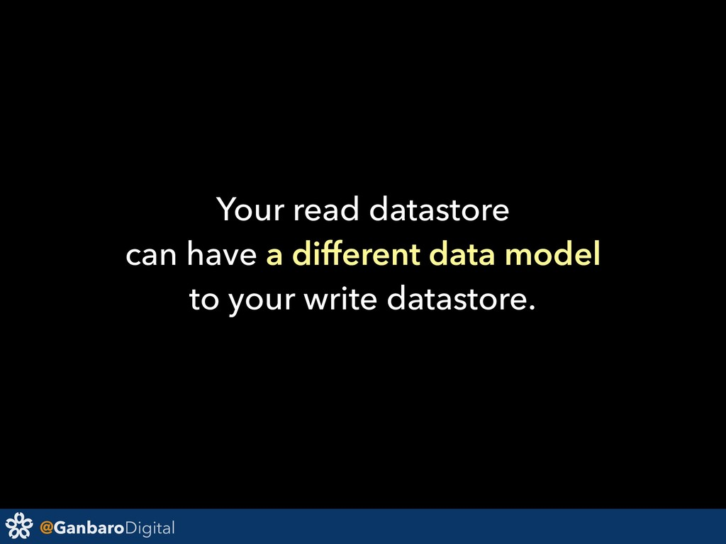 @GanbaroDigital Your read datastore can have a ...