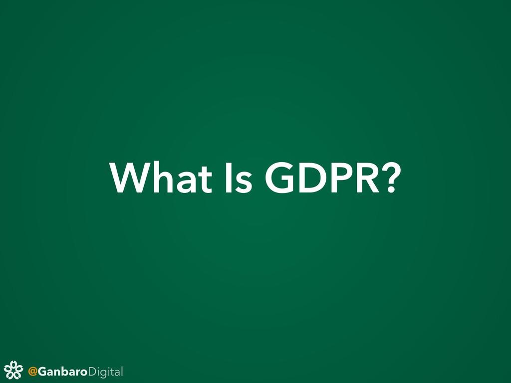@GanbaroDigital What Is GDPR?