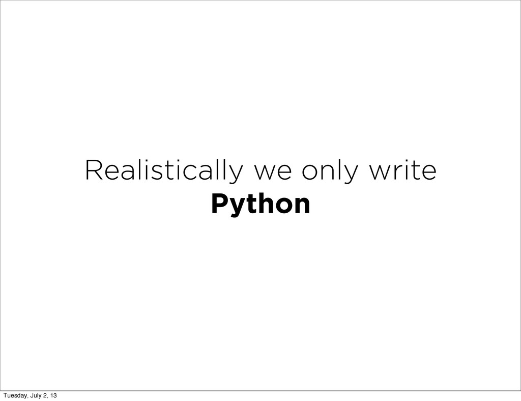 Realistically we only write Python Tuesday, Jul...