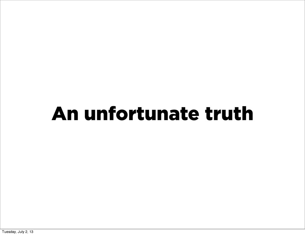 An unfortunate truth Tuesday, July 2, 13