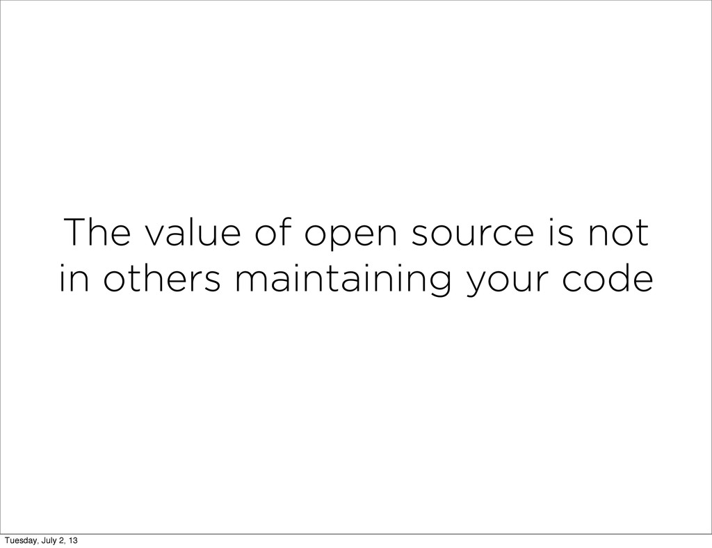 The value of open source is not in others maint...