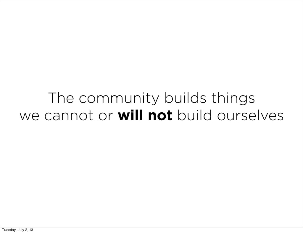 The community builds things we cannot or will n...