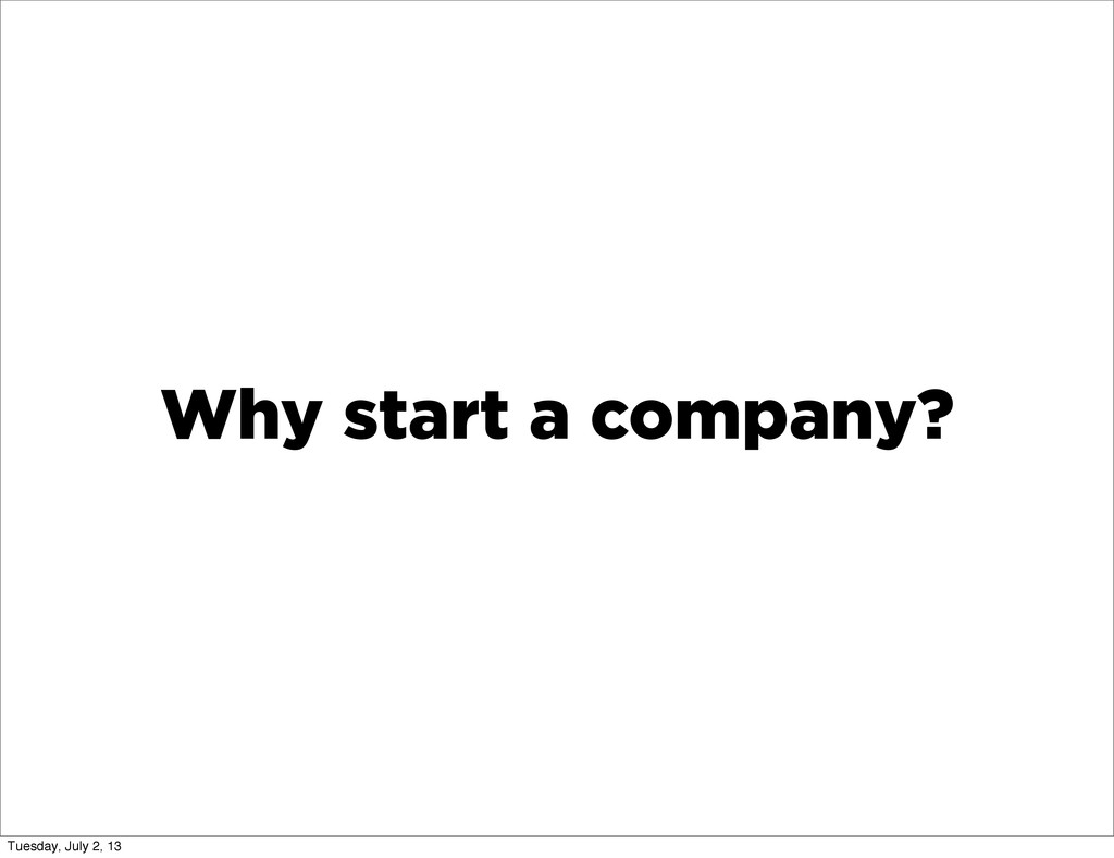 Why start a company? Tuesday, July 2, 13
