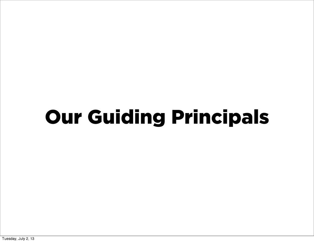 Our Guiding Principals Tuesday, July 2, 13