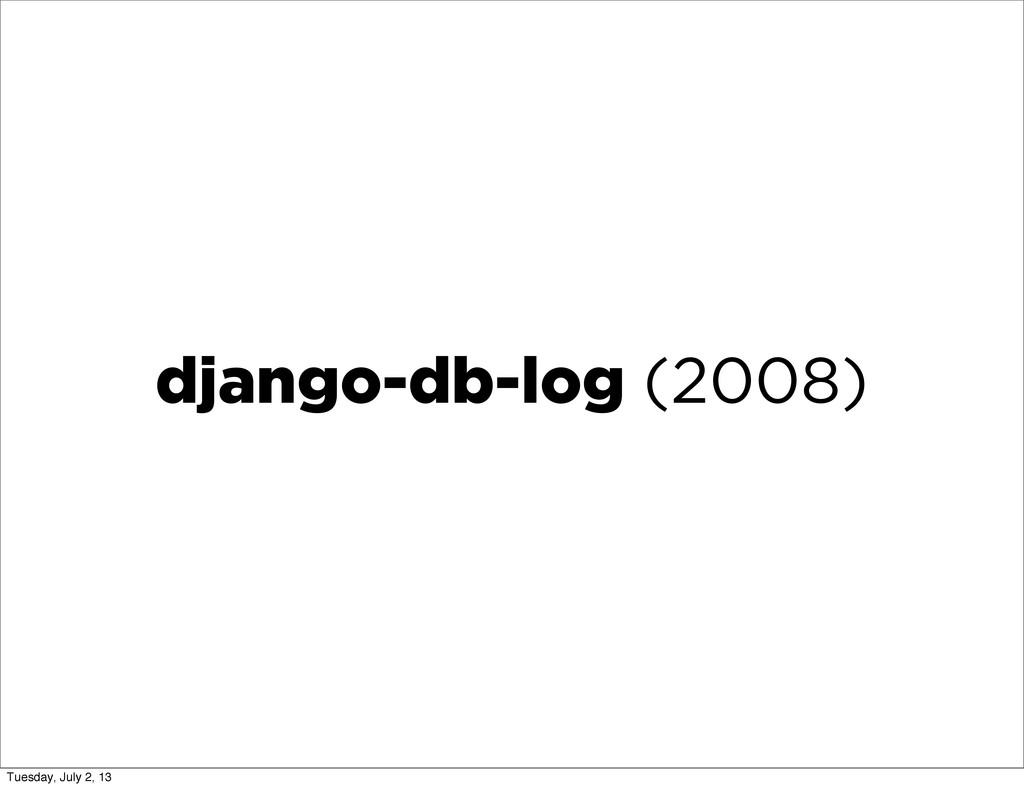 django-db-log (2008) Tuesday, July 2, 13
