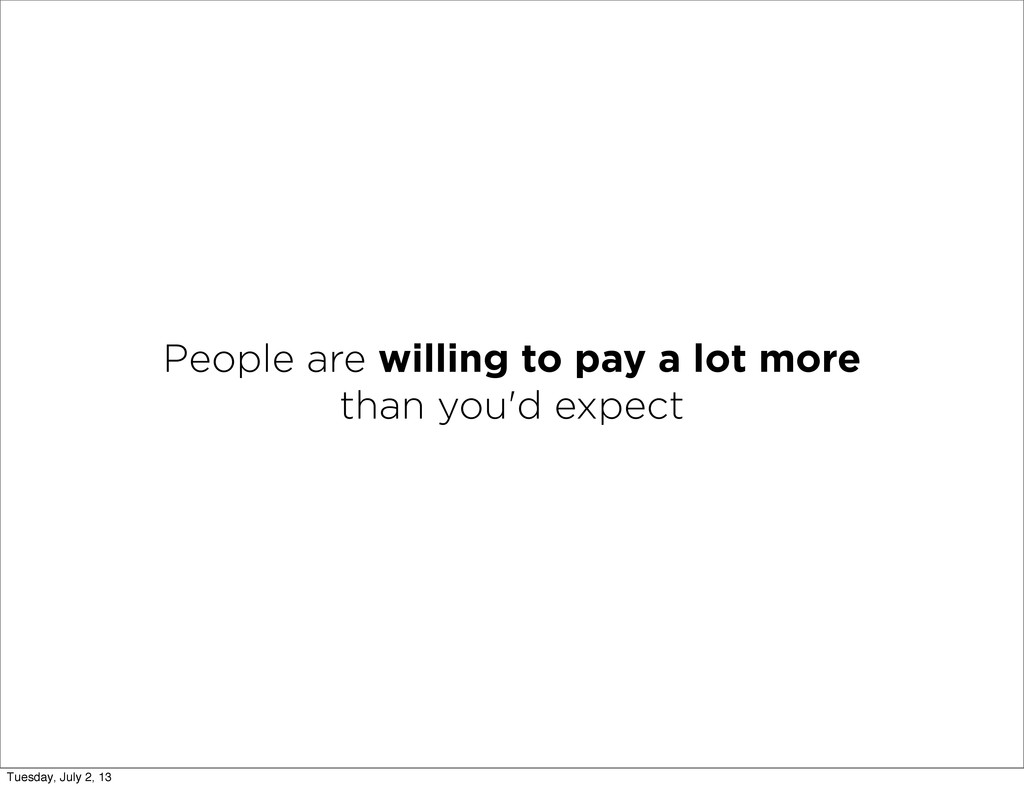 People are willing to pay a lot more than you'd...