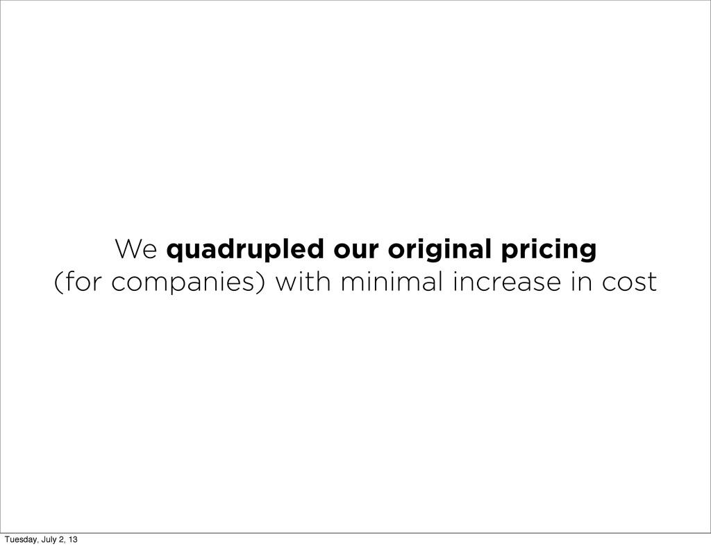 We quadrupled our original pricing (for compani...