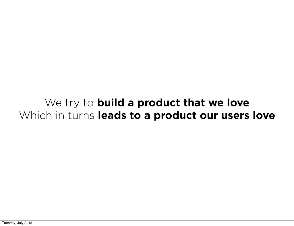 We try to build a product that we love Which in...