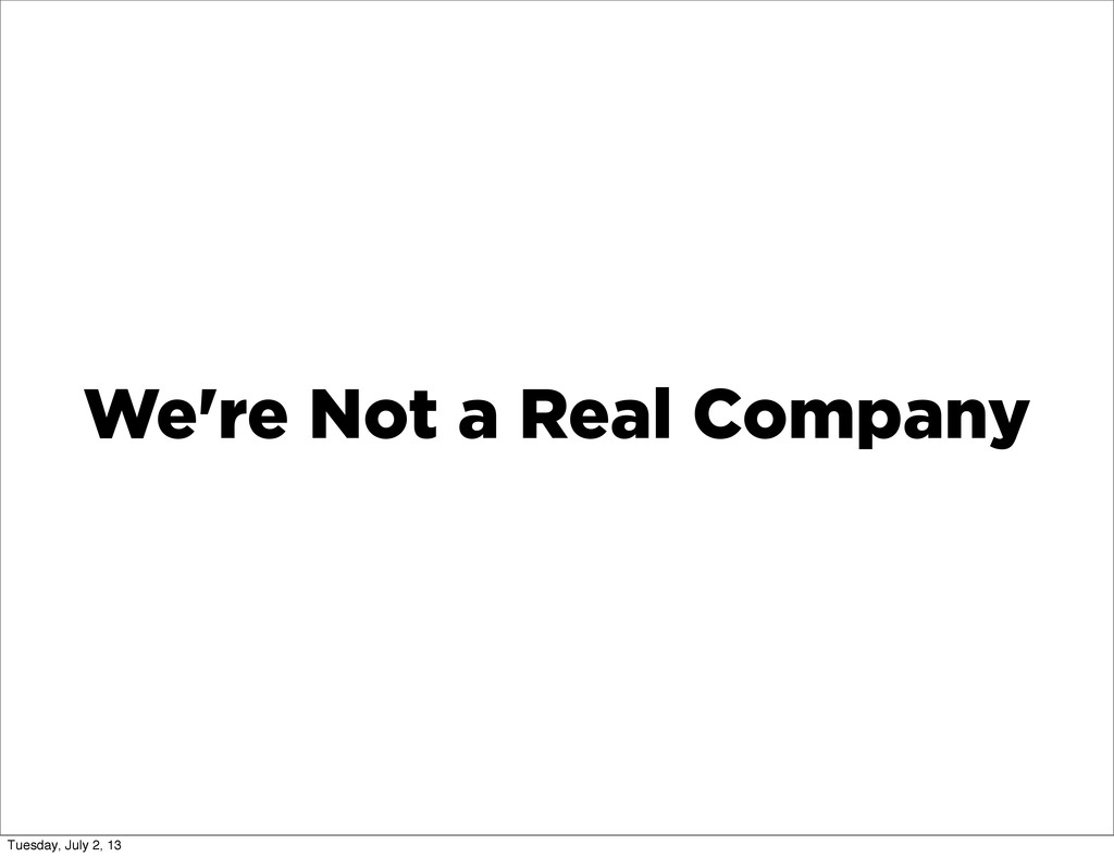 We're Not a Real Company Tuesday, July 2, 13
