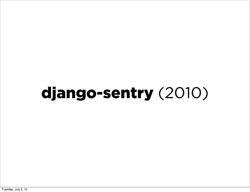 django-sentry (2010) Tuesday, July 2, 13