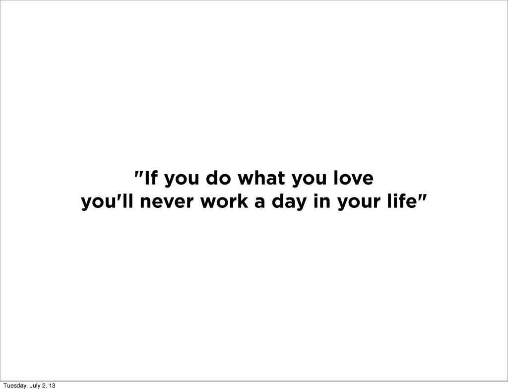 """If you do what you love you'll never work a da..."