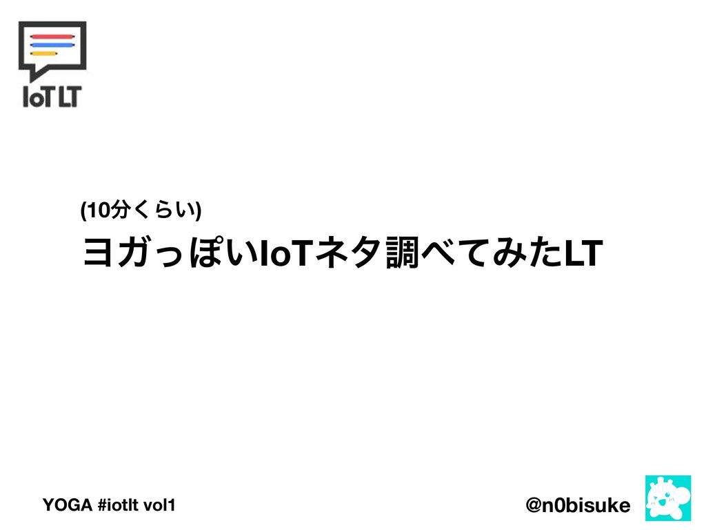 @n0bisuke YOGA #iotlt vol1 ϤΨͬΆ͍IoTωλௐͯΈͨLT (1...