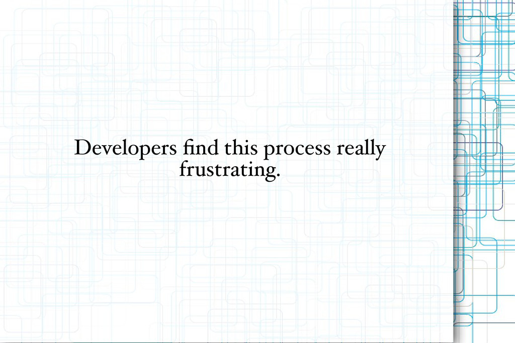 Developers find this process really frustrating.