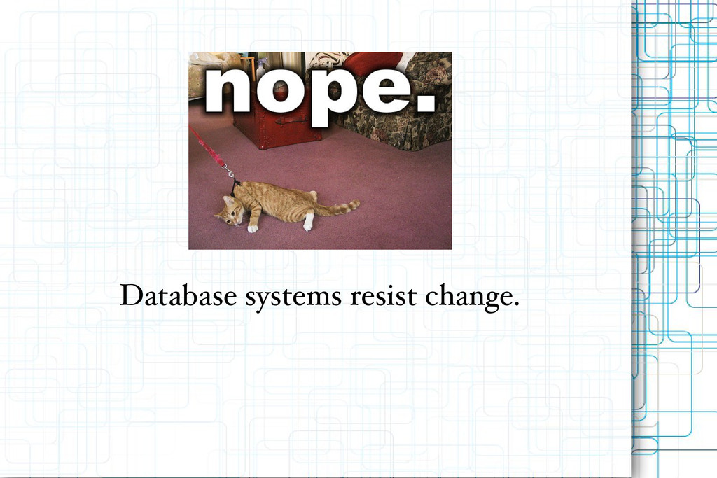 Database systems resist change.