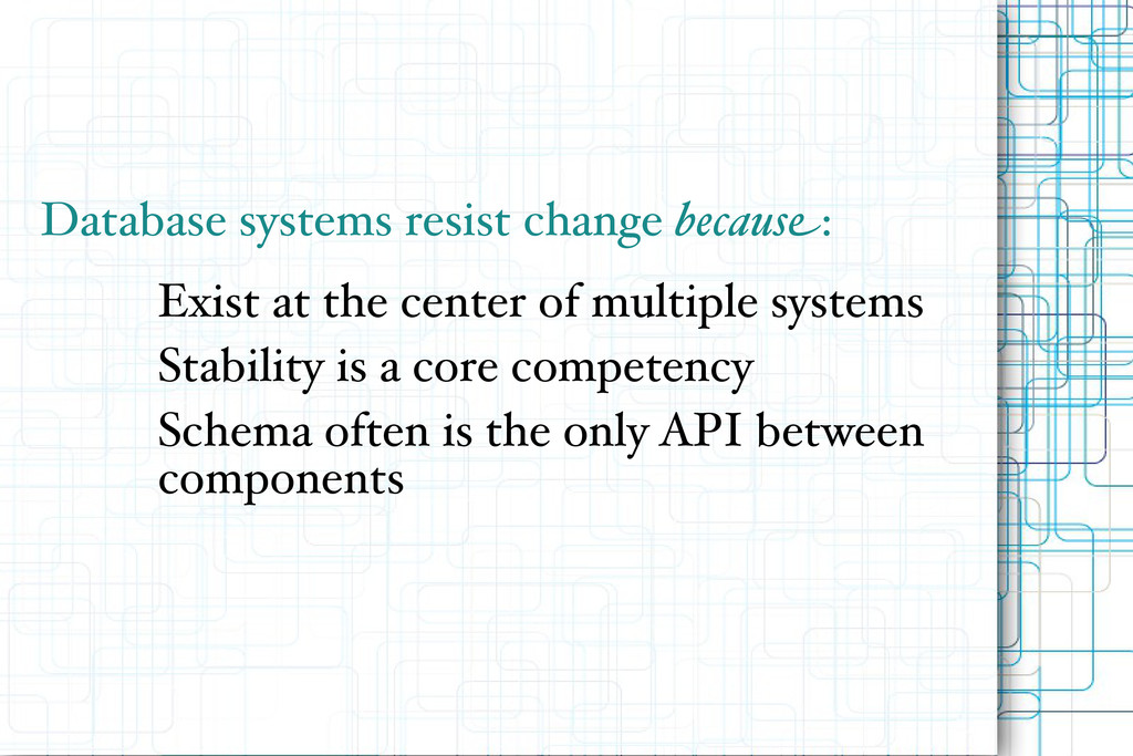 Database systems resist change because: Exist a...