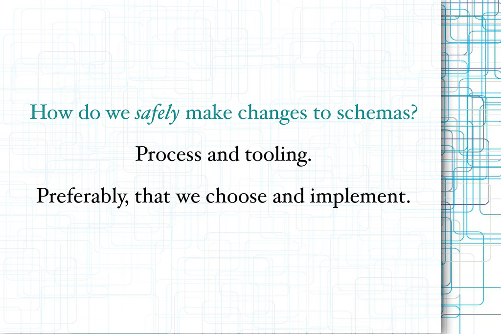 How do we safely make changes to schemas? Proce...