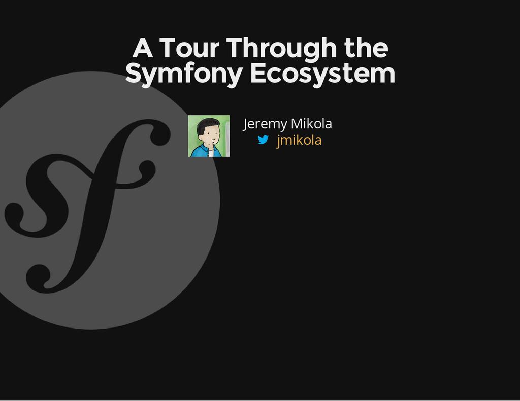 A Tour Through the Symfony Ecosystem Jeremy Mik...