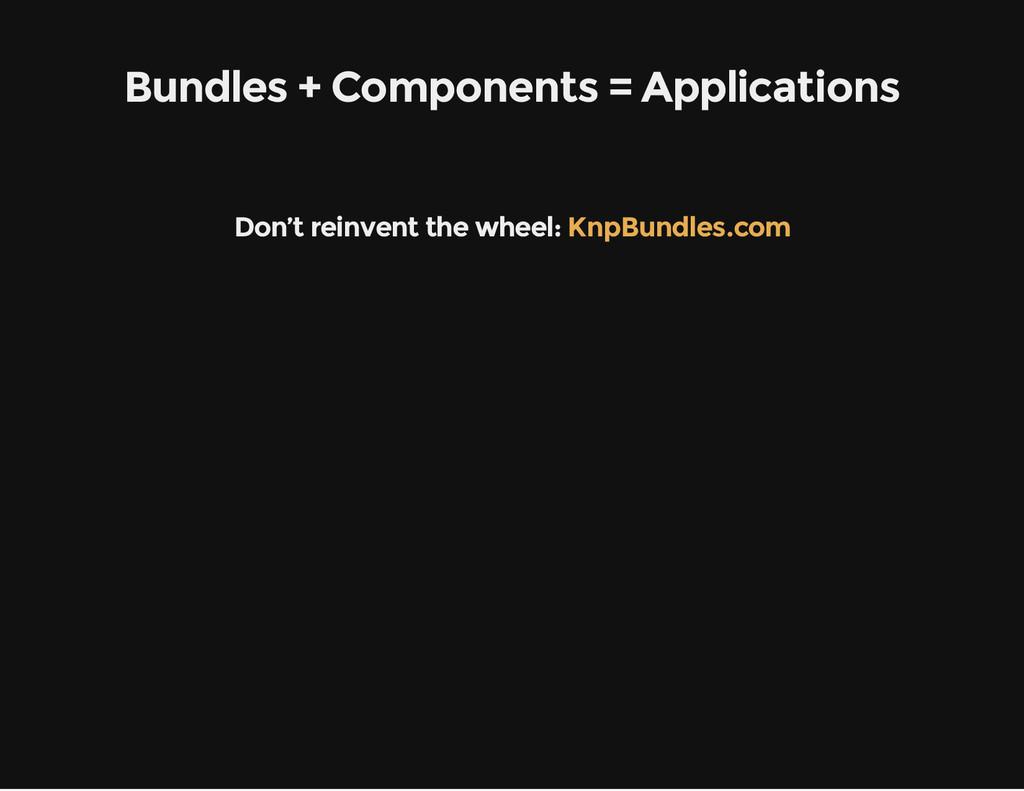 Bundles + Components = Applications Don't reinv...