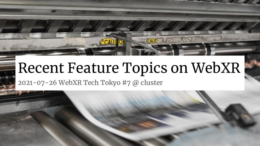 Recent Feature Topics on WebXR 2021-07-26 WebXR...