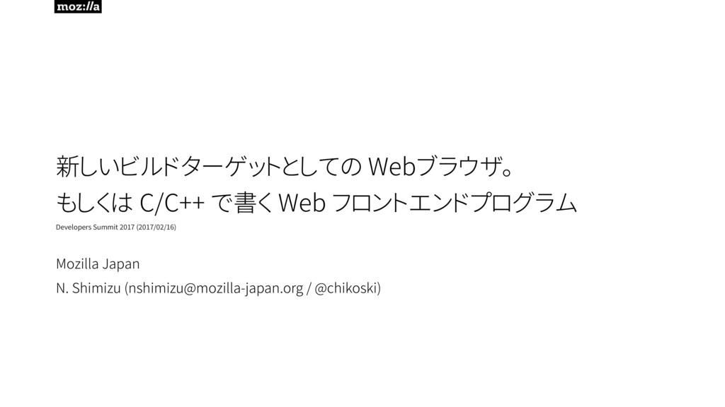 新しいビルドターゲットとしての Webブラウザ。 もしくは C/C++ で書く Web フロ...
