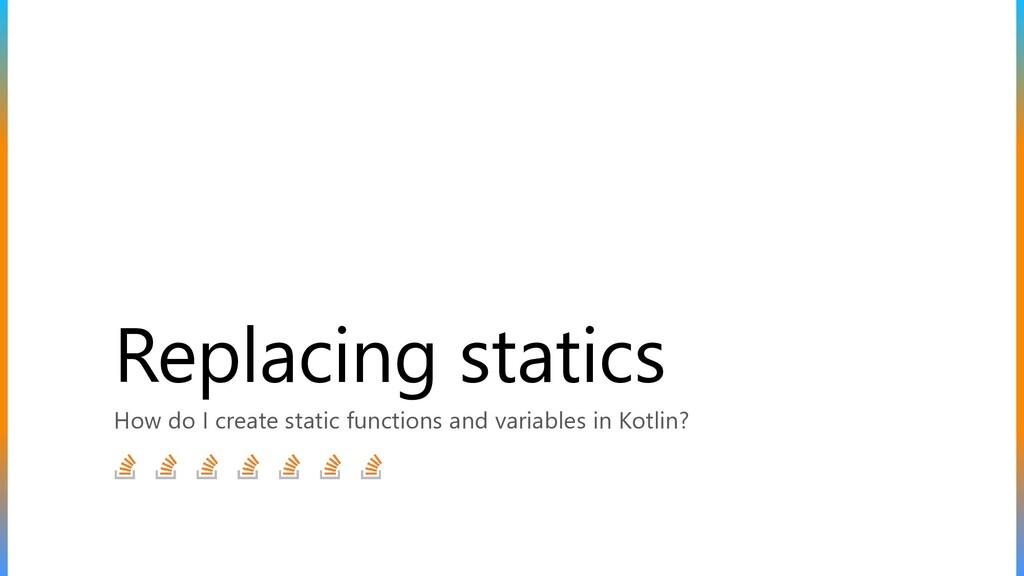 Replacing statics How do I create static functi...