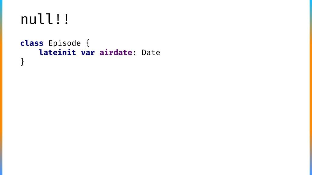 null!! class Episode { lateinit var airdate: Da...