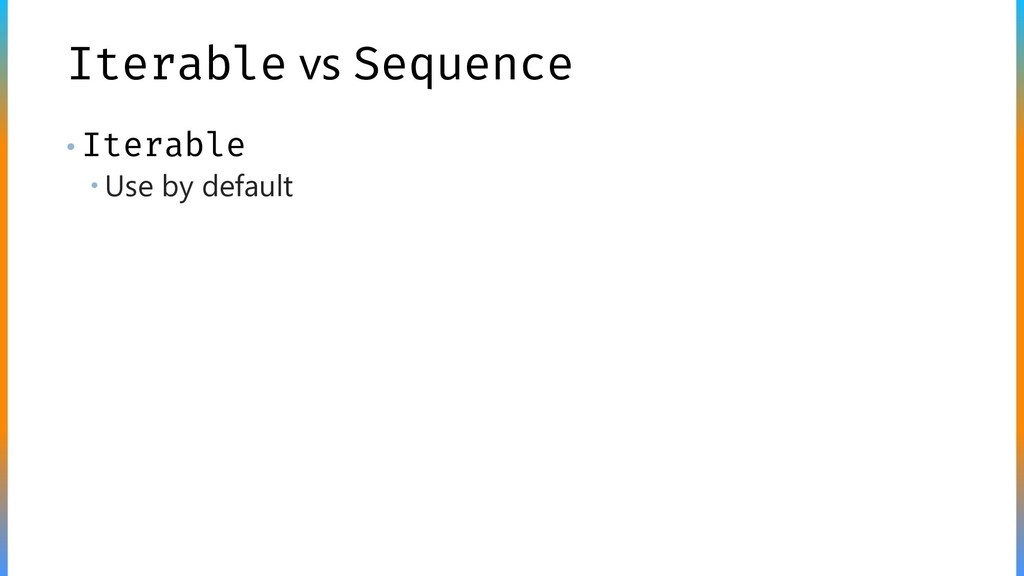 Iterable vs Sequence • Iterable  Use by default
