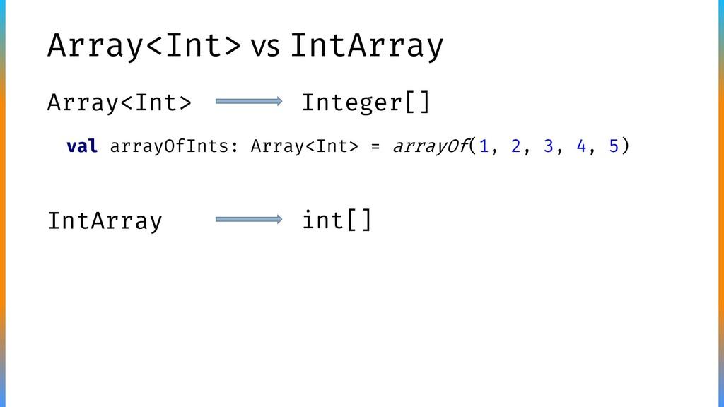 Array<Int> vs IntArray Array<Int> Integer[] Int...
