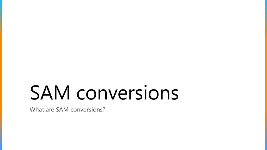 SAM conversions What are SAM conversions?