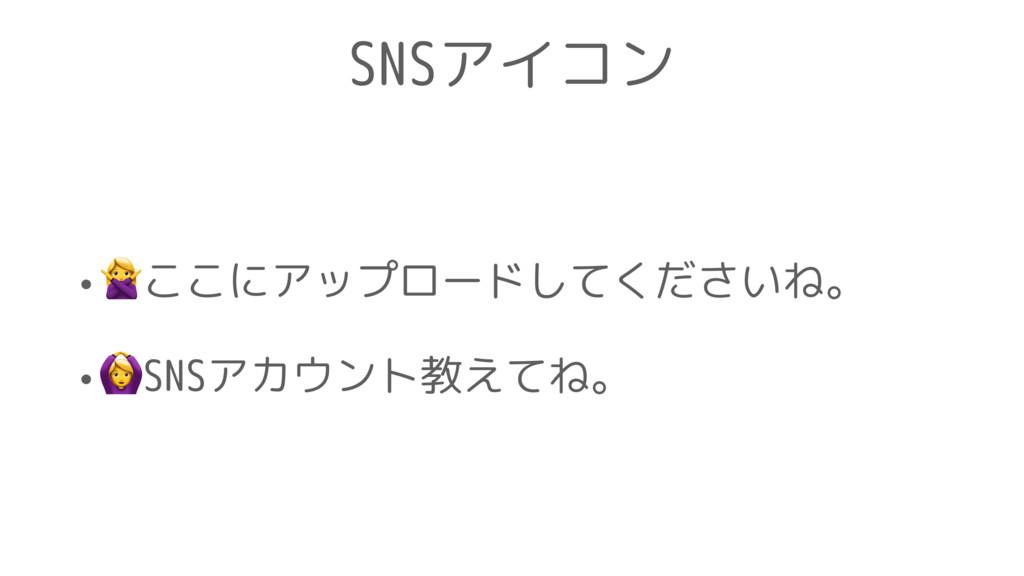 SNSアイコン •ここにアップロードしてくださいね。 •SNSアカウント教えてね。