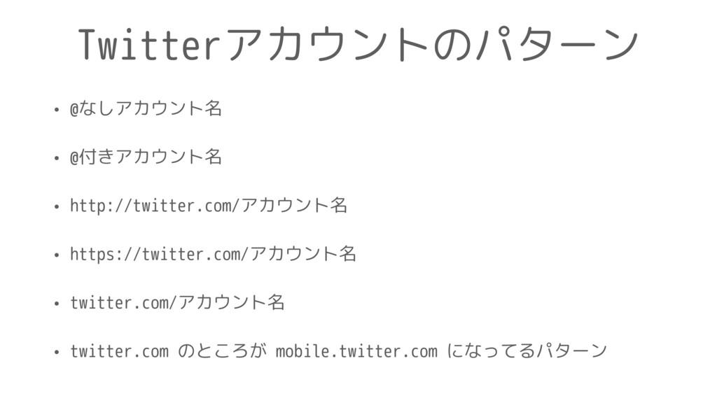 Twitterアカウントのパターン • @なしアカウント名 • @付きアカウント名 • htt...