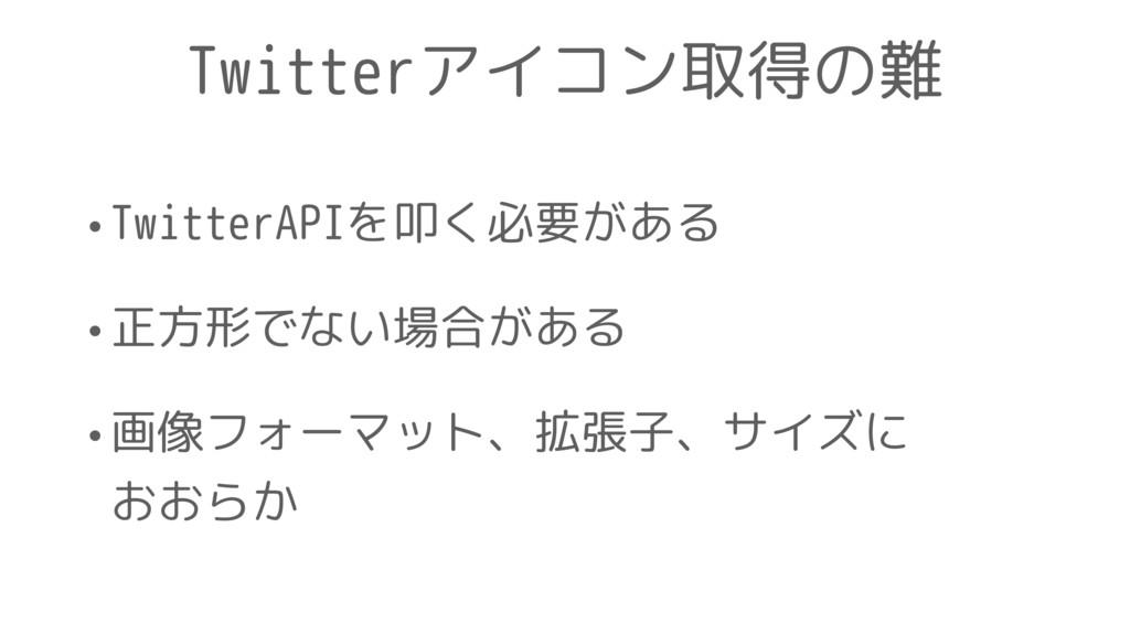 Twitterアイコン取得の難 •TwitterAPIを叩く必要がある •正方形でない場合があ...