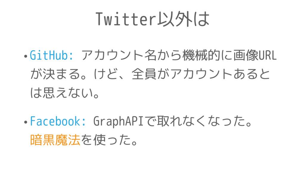 Twitter以外は •GitHub: アカウント名から機械的に画像URL が決まる。けど、全...