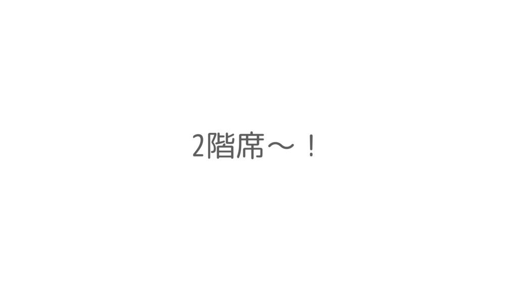 2階席〜!