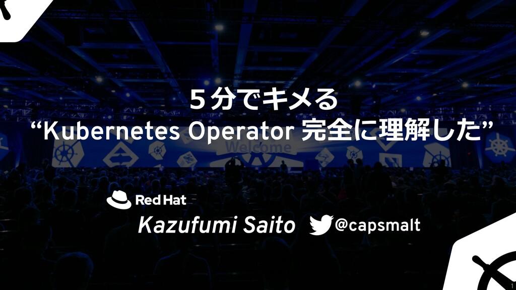 """5分でキメる """"Kubernetes Operator 完全に理解した"""" Kazufumi S..."""