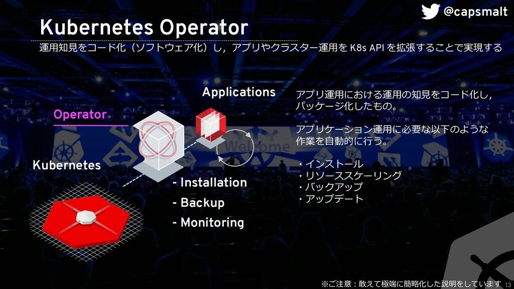 13 Kubernetes Operator 運⽤知⾒をコード化(ソフトウェア化)し,アプリや...