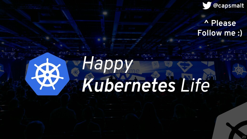 Happy Kubernetes Life ^ Please Follow me :) 23 ...