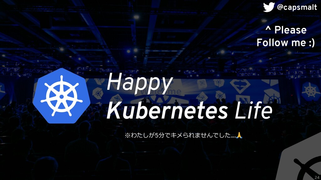Happy Kubernetes Life ^ Please Follow me :) 24 ...