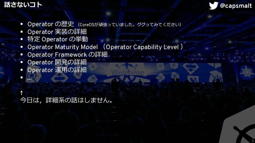 5 話さないコト § Operator の歴史 (CoreOSが頑張っていました。ググってみて...