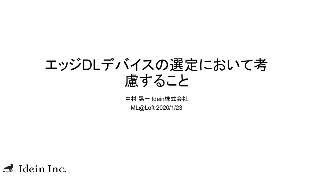 エッジDLデバイスの選定において考 慮すること 中村 晃一 Idein株式会社 ML@Loft...