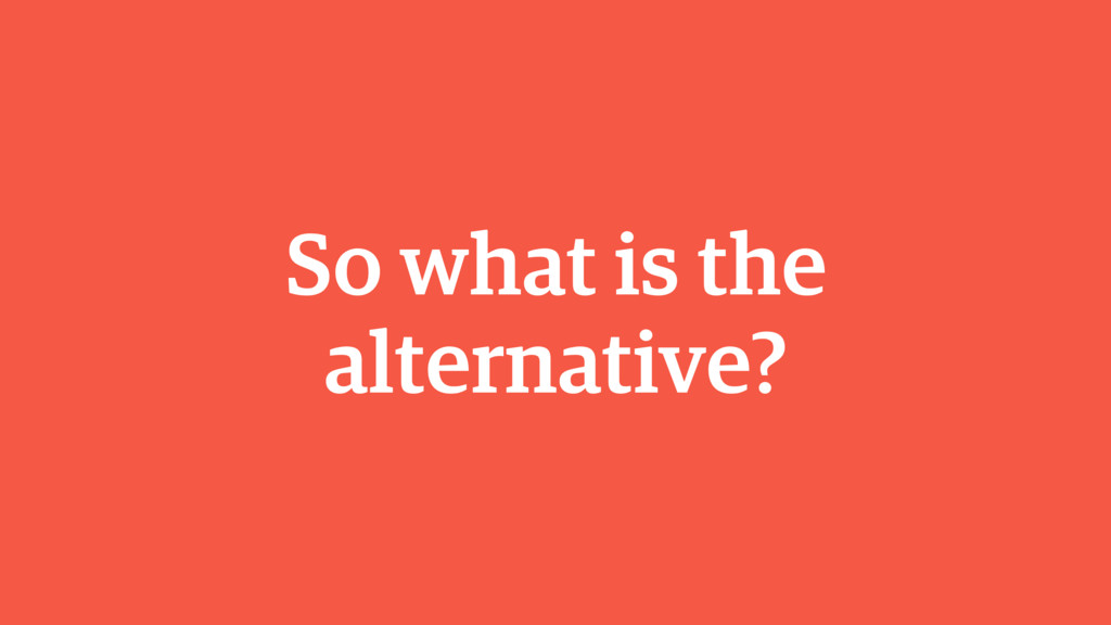 So what is the alternative?