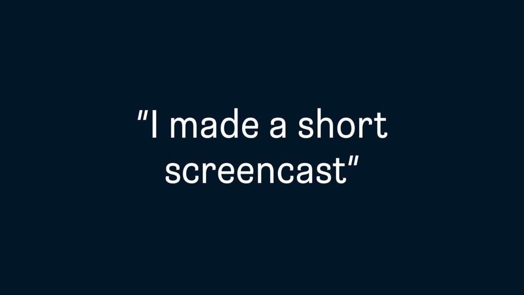 """""""I made a short screencast"""""""