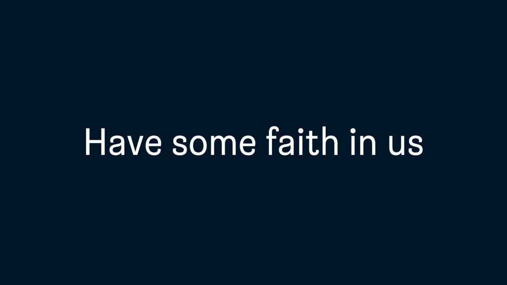 Have some faith in us