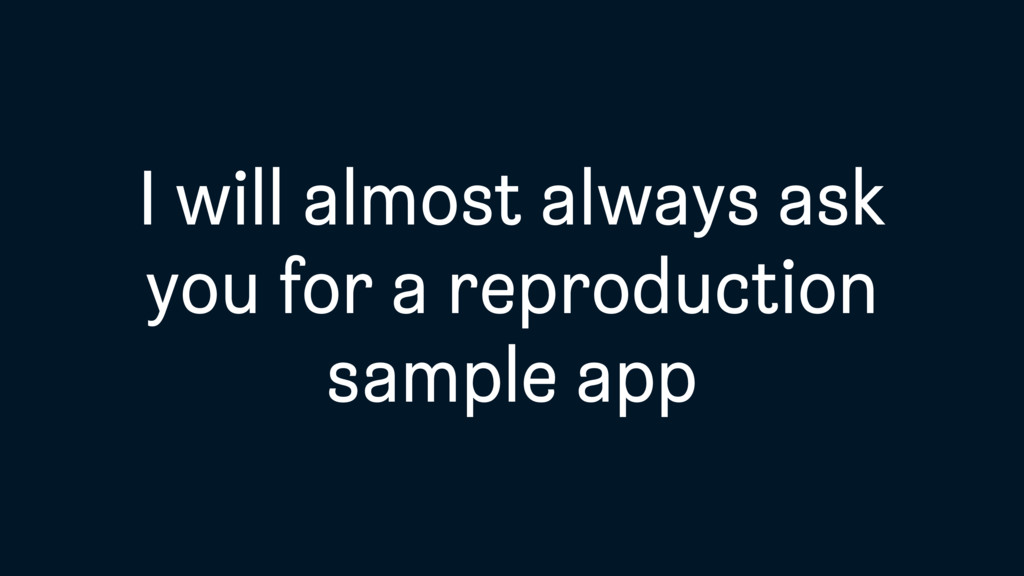 I will almost always ask you for a reproduction...