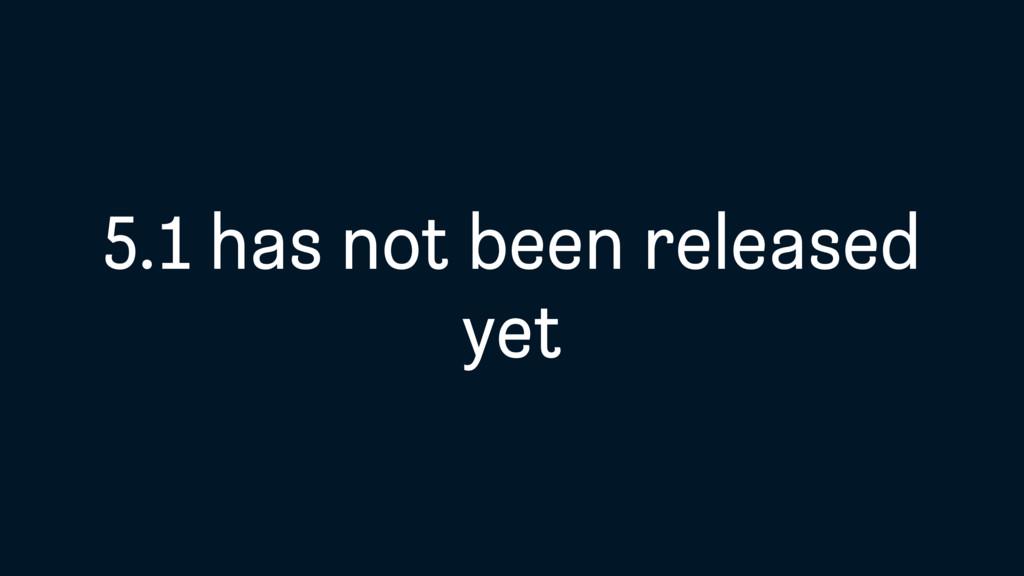 5.1 has not been released yet