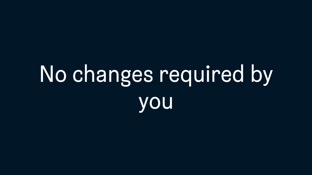 No changes required by you