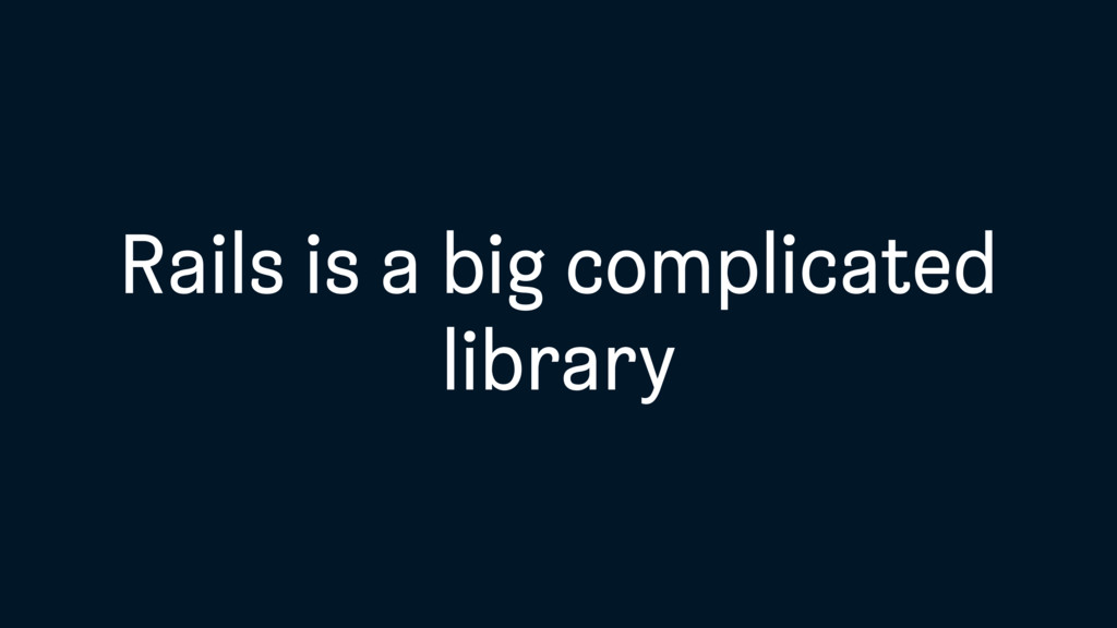 Rails is a big complicated library